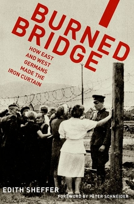 Burned Bridge: How East and West Germans Made the Iron Curtain - Sheffer, Edith