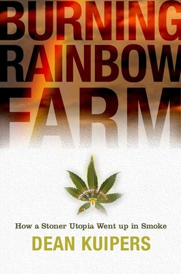 Burning Rainbow Farm: How a Stoner Utopia Went Up in Smoke - Kuipers, Dean