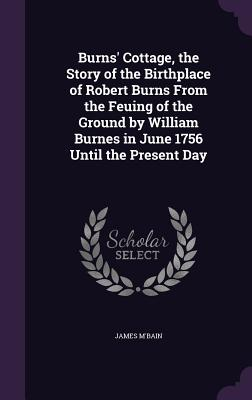 Burns' Cottage, the Story of the Birthplace of Robert Burns from the Feuing of the Ground by William Burnes in June 1756 Until the Present Day - M'Bain, James