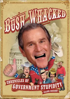 Bush-Whacked: Chronicles of Government Stupidity - Gregory, Leland