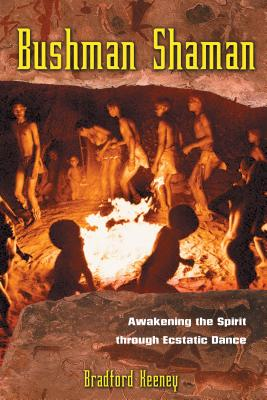 Bushman Shaman: Awakening the Spirit Through Ecstatic Dance - Keeney, Bradford, PhD