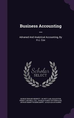 Business Accounting ...: Advaned and Analytical Accounting, by H.C. Cox - Bennett, George Edward, and De Witt Carl Eggleston (Creator), and Henry Cantwell Cox (Creator)