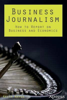 Business Journalism: How to Report on Business and Economics - Hayes, Keith