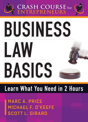 Business Law Basics: Learn What You Need in 2 Hours - O'Keefe, Michael F, and Girard, Scott L, and Price, Marc A