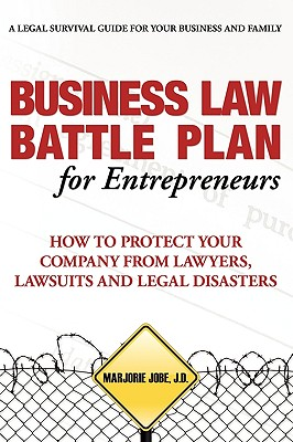Business Law Battle Plan for Entrepreneurs: How to Protect Your Company from Lawyers, Lawsuits and Legal Disasters - Jobe, Marjorie