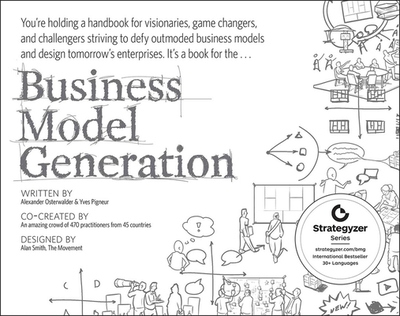 Business Model Generation: A Handbook for Visionaries, Game Changers, and Challengers - Osterwalder, Alexander, and Pigneur, Yves