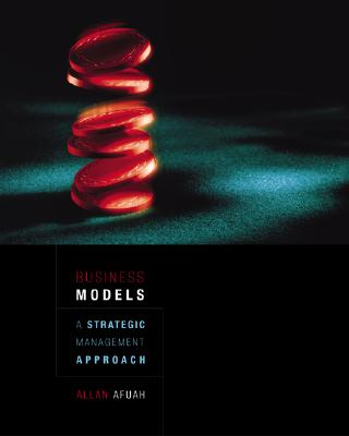 Business Models: A Strategic Management Approach - Afuah, Allan, and Afuah Allan