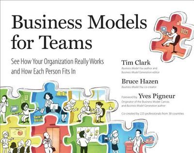 Business Models for Teams: See How Your Organization Really Works and How Each Person Fits in - Clark, Tim, and Hazen, Bruce, and Pigneur, Yves (Foreword by)