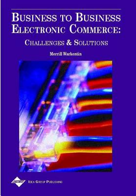 Business to Business Electronic Commerce: Challenges and Solutions - Warkentin, Merrill