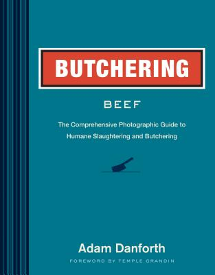 Butchering Beef: The Comprehensive Photographic Guide to Humane Slaughtering and Butchering - Danforth, Adam