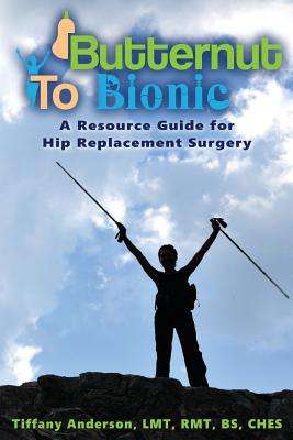 Butternut to Bionic: A Resource Guide for Hip Replacement Surgery - Anderson, Tiffany
