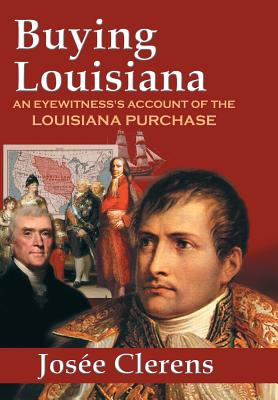 Buying Louisiana: An Eyewitness's Account of the Louisiana Purchase (New Edition) - Clerens, Josee