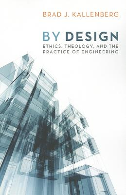 By Design: Ethics, Theology, and the Practice of Engineering - Kallenberg, Brad J