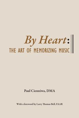 By Heart: The Art of Memorizing Music - Cienniwa, Paul, and Bell Faar, Larry Thomas (Foreword by)