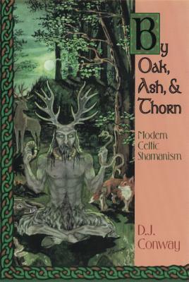 By Oak, Ash, & Thorn: Modern Celtic Shamanism - Conway, D J