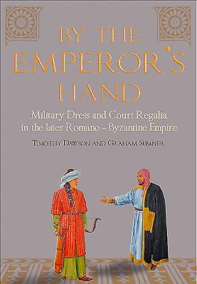 By the Emperor's Hand: Military Dress and Court Regalia in the Later Romano-Byzantine Empire - Dawson, Timothy, and Sumner, Graham