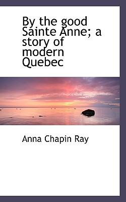 By the Good Sainte Anne; A Story of Modern Quebec - Ray, Anna Chapin