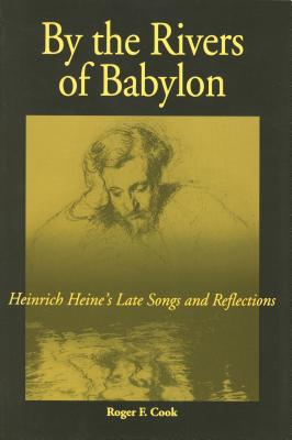By the Rivers of Babylon: Heinrich Heine's Late Songs and Reflections - Cook, Roger F