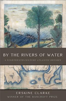 By the Rivers of Water: A Nineteenth-Century Atlantic Odyssey - Clarke, Erskine