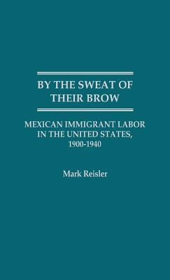 By the Sweat of Their Brow: Mexican Immigrant Labor in the United States, 1900-1940 - Reisler, Mark