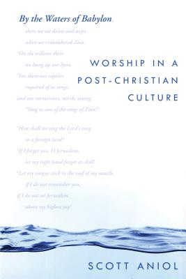 By the Waters of Babylon: Worship in a Post-Christian Culture - Aniol, Scott