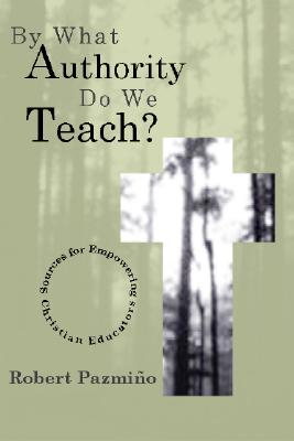 By What Authority Do We Teach?: Sources for Empowering Christian Educators - Pazmino, Robert W