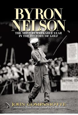 Byron Nelson: The Most Remarkable Year in the History of Golf - Companiotte, John