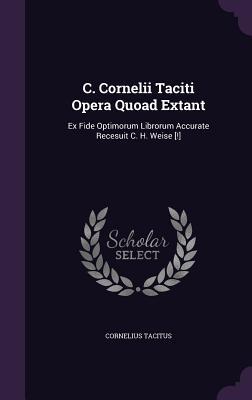 C. Cornelii Taciti Opera Quoad Extant: Ex Fide Optimorum Librorum Accurate Recesuit C. H. Weise [!] - Tacitus, Cornelius