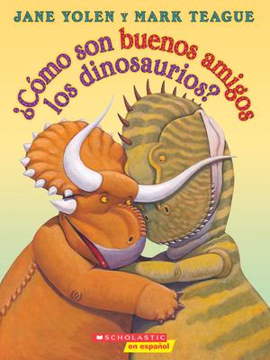?c?mo Son Buenos Amigos Los Dinosaurios? - Yolen, Jane, and Teague, Mark (Illustrator)