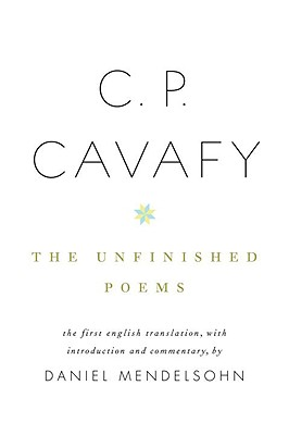 C. P. Cavafy: The Unfinished Poems - Cavafy, C P, and Mendelsohn, Daniel (Translated by)