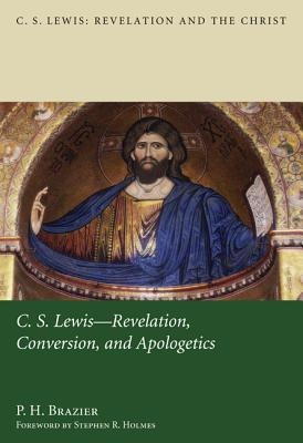 C.S. Lewis: Revelation, Conversion, and Apologetics - Brazier, P H, and Holmes, Stephen R (Foreword by)
