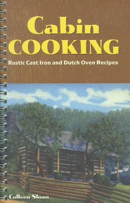 Cabin Cooking: Rustic Cast Iron and Dutch Oven Recipes - Sloan, Colleen