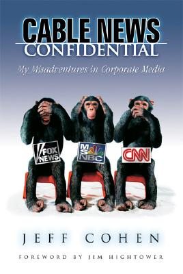 Cable News Confidential: My Misadventures in Corporate Media - Cohen, Jeff, and Hightower, Jim (Foreword by)