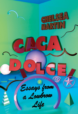 Caca Dolce: Essays from a Lowbrow Life - Martin, Chelsea