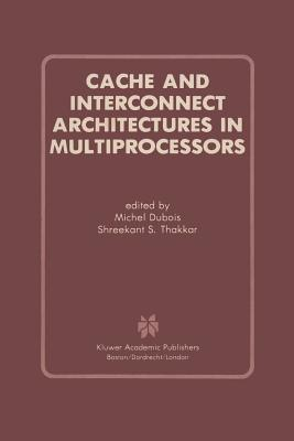 Cache and Interconnect Architectures in Multiprocessors - DuBois, Michel, Professor (Editor), and Thakkar, Shreekant S (Editor)