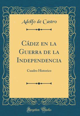 Cadiz En La Guerra de la Independencia: Cuadro Historico (Classic Reprint) - Castro, Adolfo De