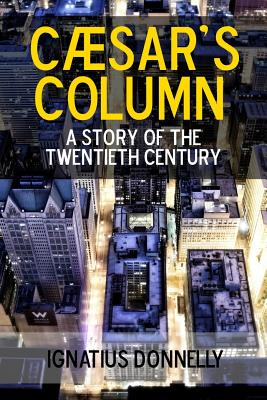 Caesar's Column: A Story of the Twentieth Century - Donnelly, Ignatius
