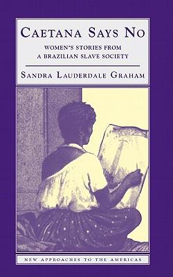 Caetana Says No: Women's Stories from a Brazilian Slave Society - Lauderdale Graham, Sandra