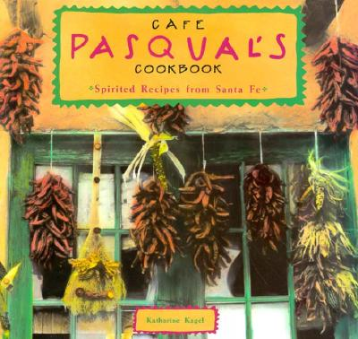 Cafe Pasqual's Cookbook: Spirited Recipes from Santa Fe - Kagel, Katharine