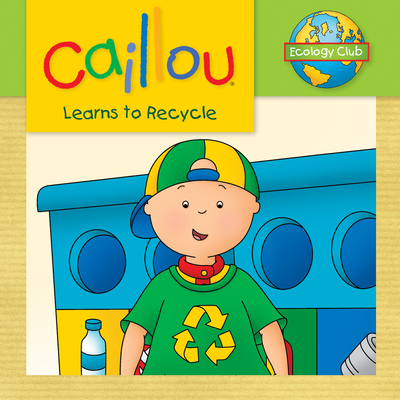 Caillou Learns to Recycle: Ecology Club - Thompson, Kim (Text by)
