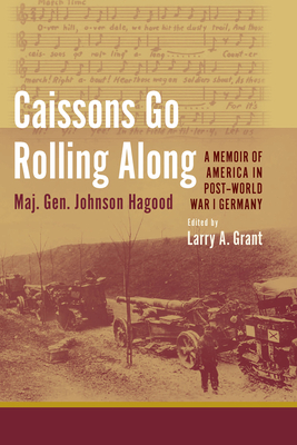 Caissons Go Rolling Along: A Memoir of America in Post-World War I Germany - Hagood, Johnson, and Grant, Larry A (Editor)