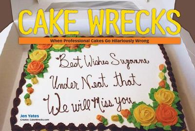 Cake Wrecks: When Professional Cakes Go Hilariously Wrong - Yates, Jen, Dr.