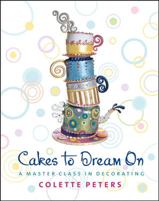 Cakes to Dream on: A Master Class in Decorating - Peters, Colette