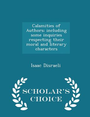 Calamities of Authors; Including Some Inquiries Respecting Their Moral and Literary Characters - Scholar's Choice Edition - Disraeli, Isaac