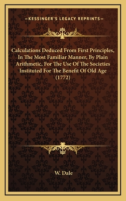 Calculations Deduced from First Principles, in the Most Familiar Manner, by Plain Arithmetic, for the Use of the Societies Instituted for the Benefit of Old Age (1772) - Dale, W