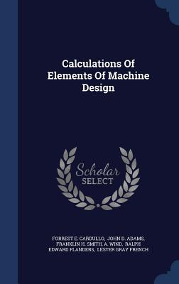 Calculations of Elements of Machine Design - Cardullo, Forrest E, and John D Adams (Creator), and Franklin H Smith (Creator)