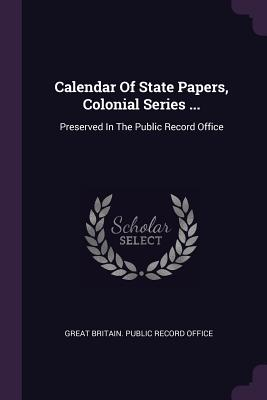 Calendar of State Papers, Colonial Series ...: Preserved in the Public Record Office - Great Britain Public Record Office (Creator)