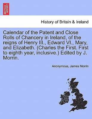 Calendar of the Patent and Close Rolls of Chancery in Ireland, of the Reigns of Henry III., Edward VI., Mary, and Elizabeth. (Charles the First. First to Eighth Year, Inclusive.) Edited by J. Morrin. - Anonymous, and Morrin, James