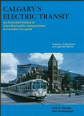 Calgary's Electric Transit: An Illustrated History of Electrified Public Transportation in Canada's Oil Capital: Streetcars, Trolley Buses, and Light Rail Vehicles - Hatcher, Colin, and Schwarzkopf, Tom