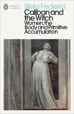 Caliban and the Witch: Women, the Body and Primitive Accumulation - Federici, Silvia